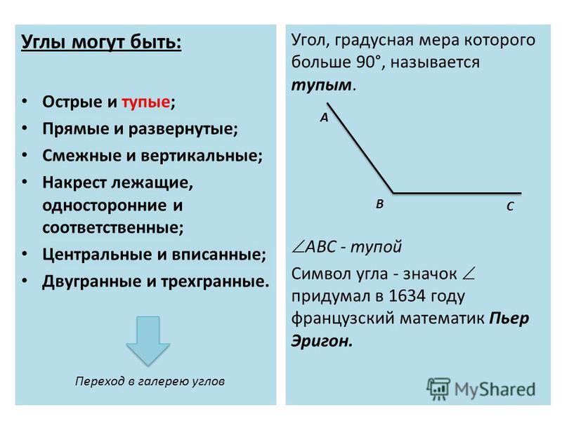 Углы могут быть: Острые и тупые; Прямые и развернутые; Смежные и вертикальные; Накрест лежащие, односторонние и соответственные; Центральные и вписанные; Двугранные и трехгранные. Угол, градусная мера которого больше 90°, называется тупым. ABC - тупо