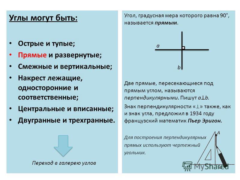 Углы могут быть: Острые и тупые; Прямые и развернутые; Смежные и вертикальные; Накрест лежащие, односторонние и соответственные; Центральные и вписанные; Двугранные и трехгранные. Угол, градусная мера которого равна 90°, называется прямым. Две прямые