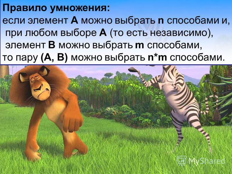 Правило умножения: если элемент A можно выбрать n способами и, при любом выборе A (то есть независимо), элемент B можно выбрать m способами, то пару (A, B) можно выбрать n*m способами.