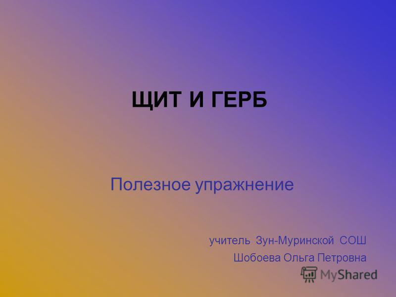 ЩИТ И ГЕРБ Полезное упражнение учитель Зун-Муринской СОШ Шобоева Ольга Петровна