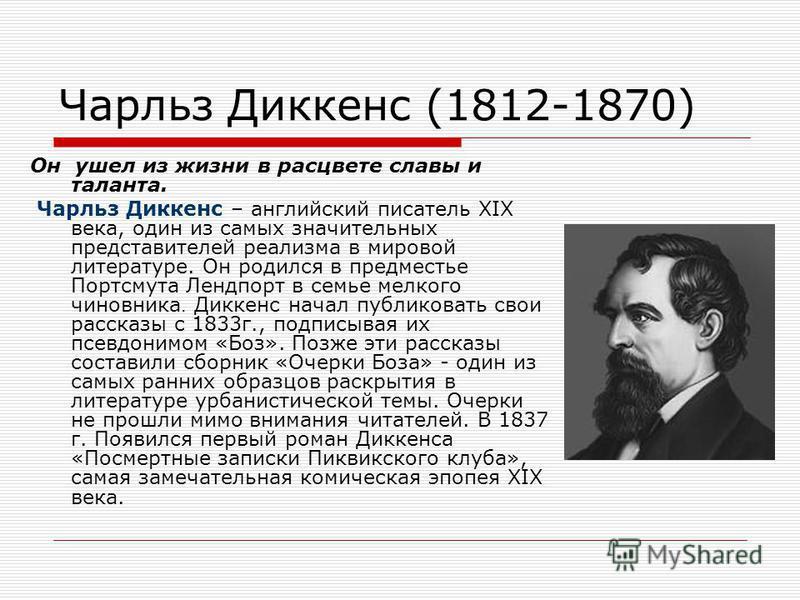 Чарльз Диккенс (1812-1870) Он ушел из жизни в расцвете славы и таланта. Чарльз Диккенс – английский писатель ХIХ века, один из самых значительных представителей реализма в мировой литературе. Он родился в предместье Портсмута Лендпорт в семье мелкого