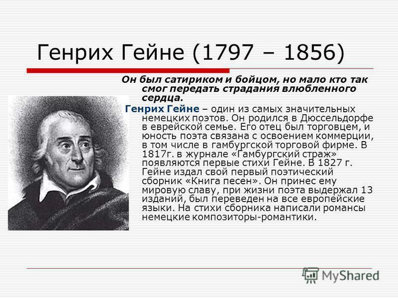 Генрих Гейне (1797 – 1856) Он был сатириком и бойцом, но мало кто так смог передать страдания влюбленного сердца. Генрих Гейне – один из самых значительных немецких поэтов. Он родился в Дюссельдорфе в еврейской семье. Его отец был торговцем, и юность