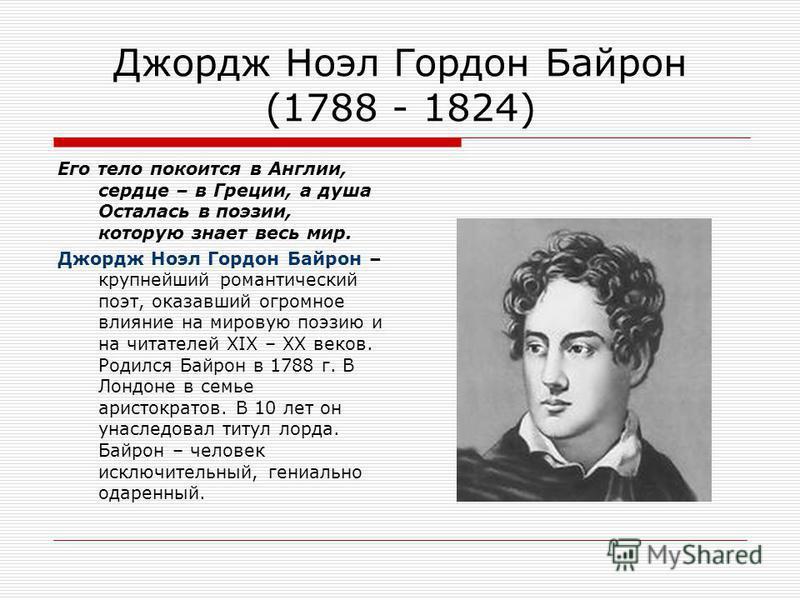 Джордж Ноэл Гордон Байрон (1788 - 1824) Его тело покоится в Англии, сердце – в Греции, а душа Осталась в поэзии, которую знает весь мир. Джордж Ноэл Гордон Байрон – крупнейший романтический поэт, оказавший огромное влияние на мировую поэзию и на чита
