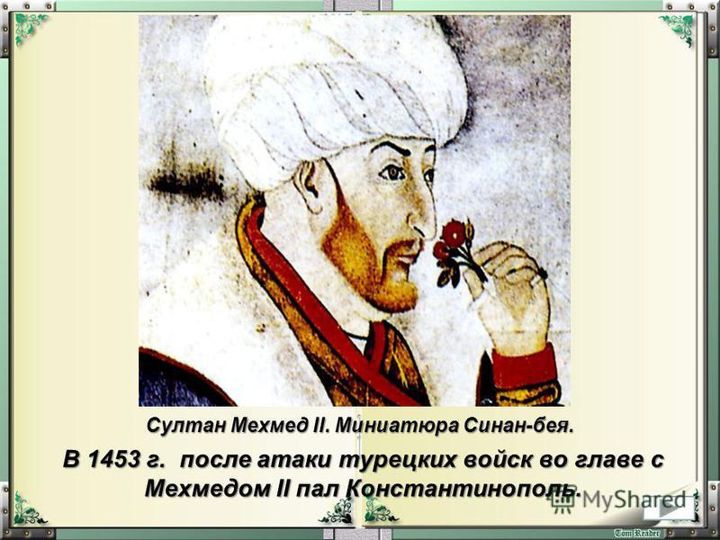 Султан Мехмед II. Миниатюра Синан-бея. В 1453 г. после атаки турецких войск во главе с Мехмедом II пал Константинополь.