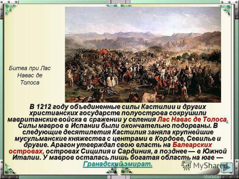 В 1212 году объединенные силы Кастилии и других христианских государств полуострова сокрушили мавританские войска в сражении у селения Лас Навас де Толоса. Силы мавров в Испании были окончательно подорваны. В следующие десятилетия Кастилия заняла кру