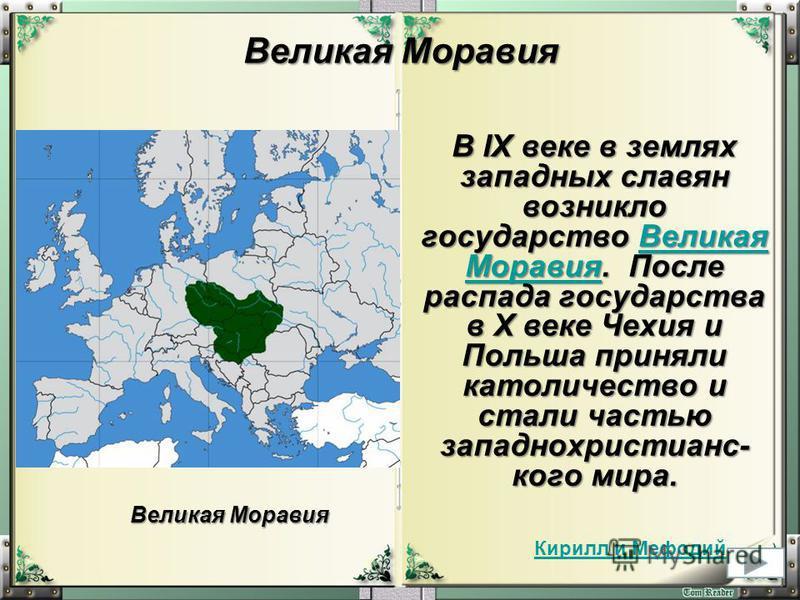 Великая Моравия В IX веке в землях западных славян возникло государство Великая Моравия. После распада государства в X веке Чехия и Польша приняли католичество и стали частью западно христианского мира. Великая Моравия Великая Моравия Великая Моравия