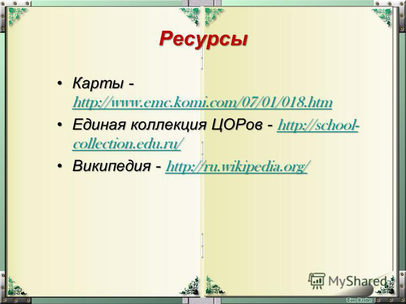 Ресурсы Карты - http://www.emc.komi.com/07/01/018. htm Карты - http://www.emc.komi.com/07/01/018. htm http://www.emc.komi.com/07/01/018. htm Единая коллекция ЦОРов - http://school- collection.edu.ru/Единая коллекция ЦОРов - http://school- collection.