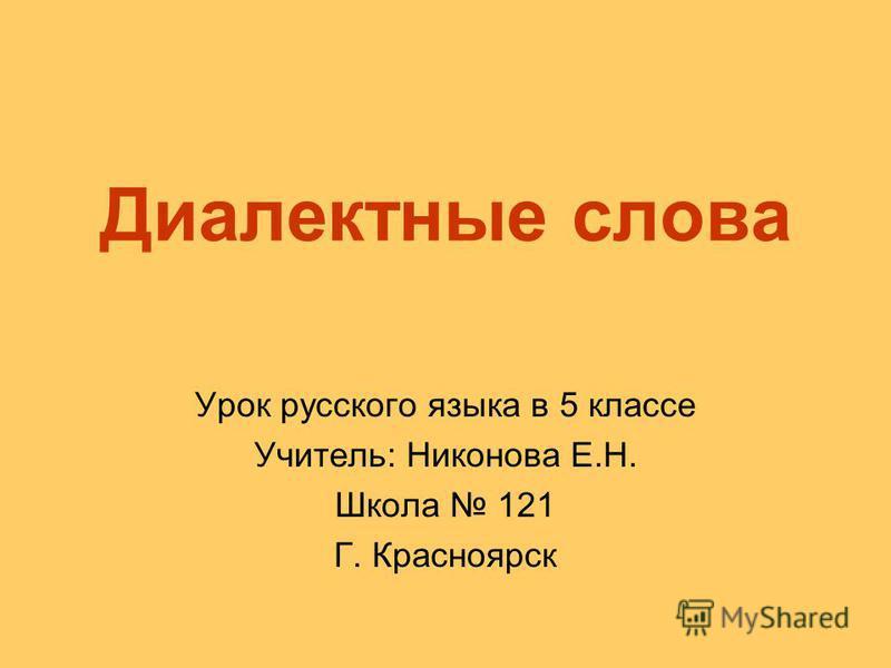 Диалектные слова Урок русского языка в 5 классе Учитель: Никонова Е.Н. Школа 121 Г. Красноярск