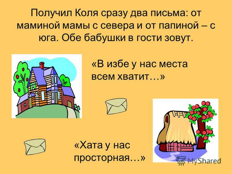 Получил Коля сразу два письма: от маминой мамы с севера и от папиной – с юга. Обе бабушки в гости зовут. «В избе у нас места всем хватит…» «Хата у нас просторная…»