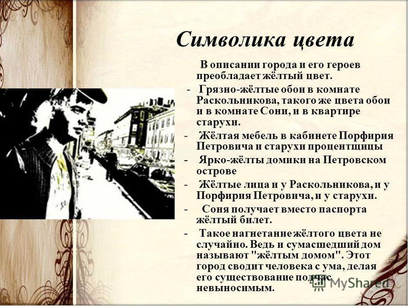 Символика цвета В описании города и его героев преобладает жёлтый цвет. - Грязно-жёлтые обои в комнате Раскольникова, такого же цвета обои и в комнате Сони, и в квартире старухи. - Жёлтая мебель в кабинете Порфирия Петровича и старухи процентщицы - Я