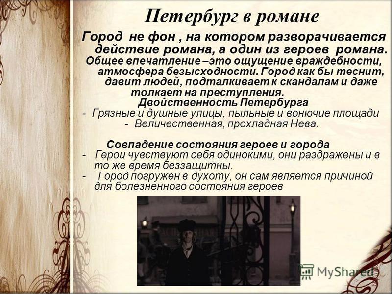 Петербург в романе Город не фон, на котором разворачивается действие романа, а один из героев романа. Общее впечатление –это ощущение враждебности, атмосфера безысходности. Город как бы теснит, давит людей, подталкивает к скандалам и даже толкает на