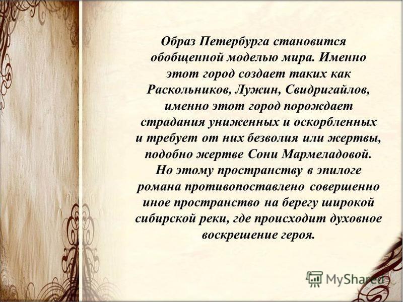 Образ Петербурга становится обобщенной моделью мира. Именно этот город создает таких как Раскольников, Лужин, Свидригайлов, именно этот город порождает страдания униженных и оскорбленных и требует от них безволия или жертвы, подобно жертве Сони Марме