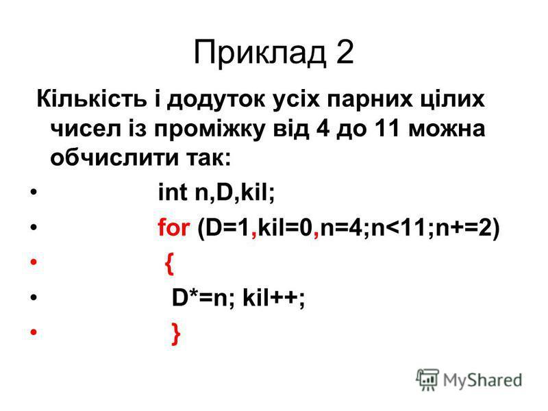 Приклад 2 Кількість і додуток усіх парних цілих чисел із проміжку від 4 до 11 можна обчислити так: int n,D,kil; for (D=1,kil=0,n=4;n<11;n+=2) { D*=n; kil++; }