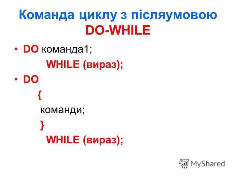 Команда циклу з післяумовою DO-WHILE DO команда1; WHILE (вираз); DO { команди; } WHILE (вираз);