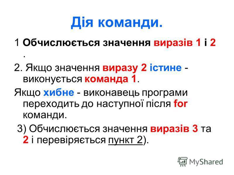 Дія команди. 1 Обчислюється значення виразів 1 і 2. 2. Якщо значення виразу 2 істине - виконується команда 1. Якщо хибне - виконавець програми переходить до наступної після for команди. 3) Обчислюється значення виразів 3 та 2 і перевіряється пункт 2)
