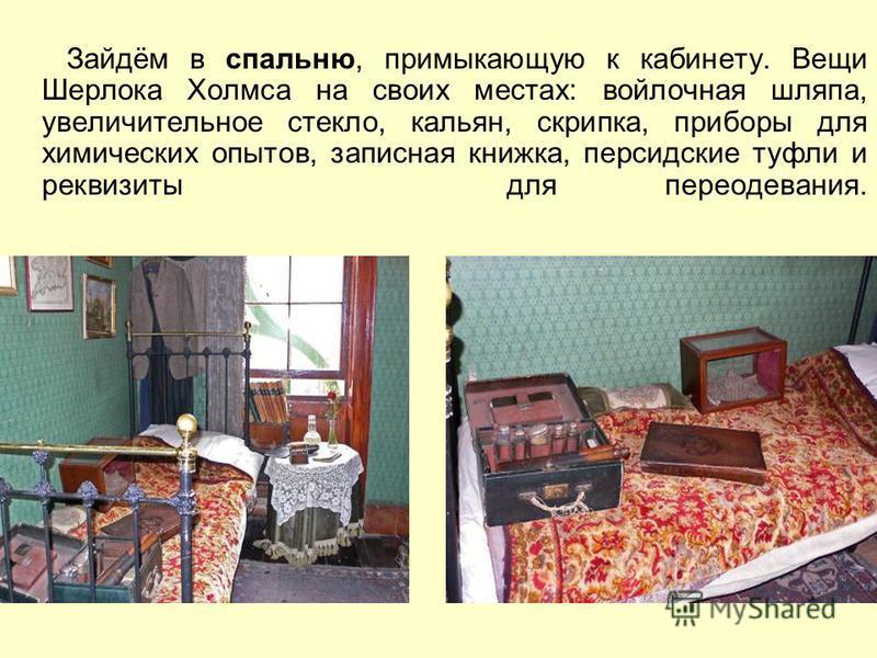 Зайдём в спальню, примыкающую к кабинету. Вещи Шерлока Холмса на своих местах: войлочная шляпа, увеличительное стекло, кальян, скрипка, приборы для химических опытов, записная книжка, персидские туфли и реквизиты для переодевания.