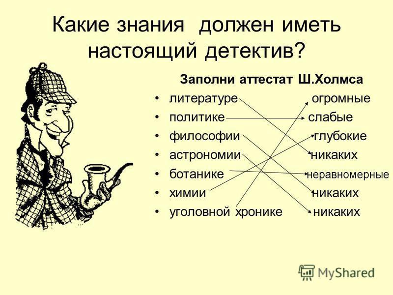 Какие знания должен иметь настоящий детектив? Заполни аттестат Ш.Холмса литературе огромные политике слабые философии глубокие астрономии никаких ботанике неравномерные химии никаких уголовной хронике никаких