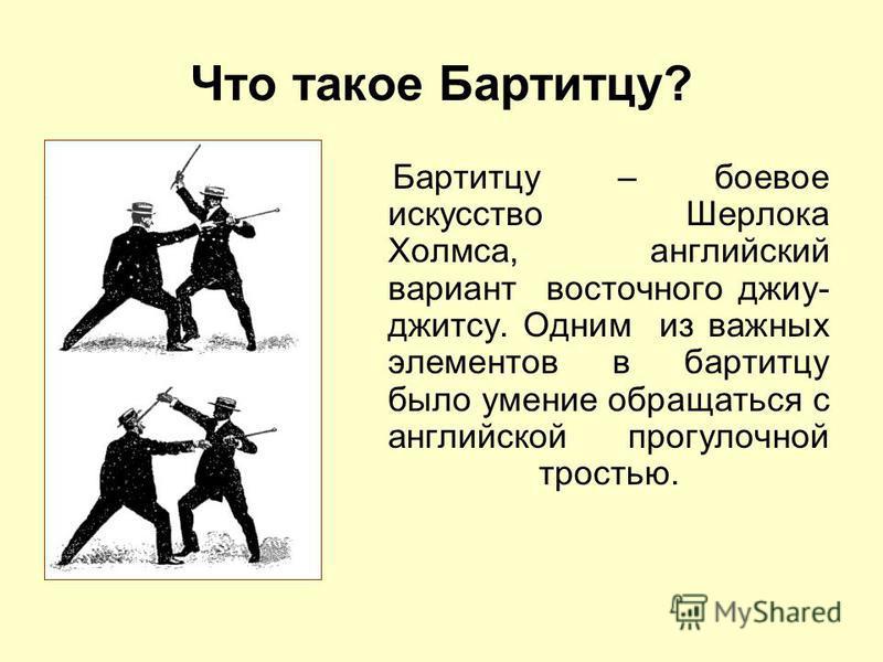Что такое Бартитцу? Бартитцу – боевое искусство Шерлока Холмса, английский вариант восточного джиу- джитсу. Одним из важных элементов в бартитцу было умение обращаться с английской прогулочной тростью.