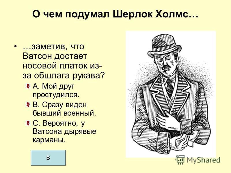 О чем подумал Шерлок Холмс… …заметив, что Ватсон достает носовой платок из- за обшлага рукава? A. Мой друг простудился. В. Сразу виден бывший военный. С. Вероятно, у Ватсона дырявые карманы. В