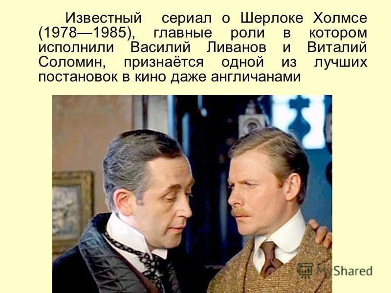 Известный сериал о Шерлоке Холмсе (19781985), главные роли в котором исполнили Василий Ливанов и Виталий Соломин, признаётся одной из лучших постановок в кино даже англичанами