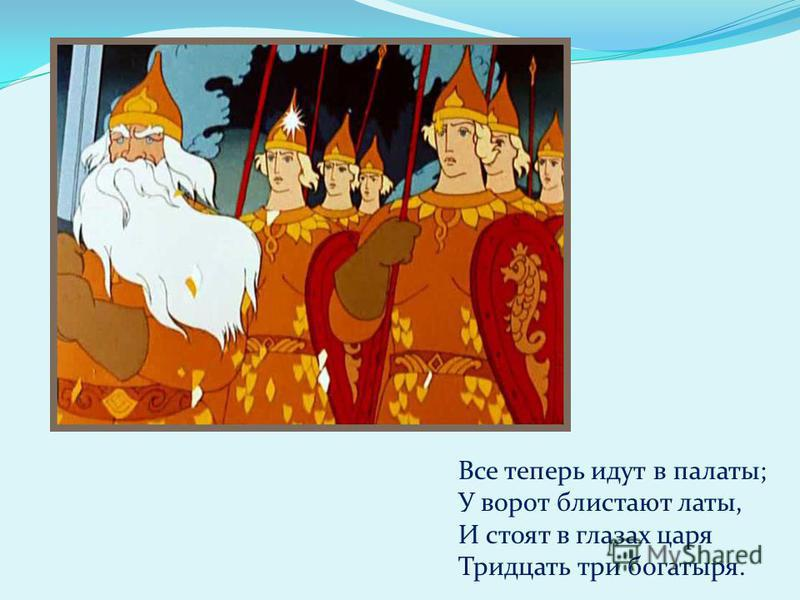 Все теперь идут в палаты; У ворот блистают латы, И стоят в глазах царя Тридцать три богатыря.