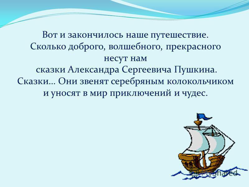 Вот и закончилось наше путешествие. Сколько доброго, волшебного, прекрасного несут нам сказки Александра Сергеевича Пушкина. Сказки… Они звенят серебряным колокольчиком и уносят в мир приключений и чудес.