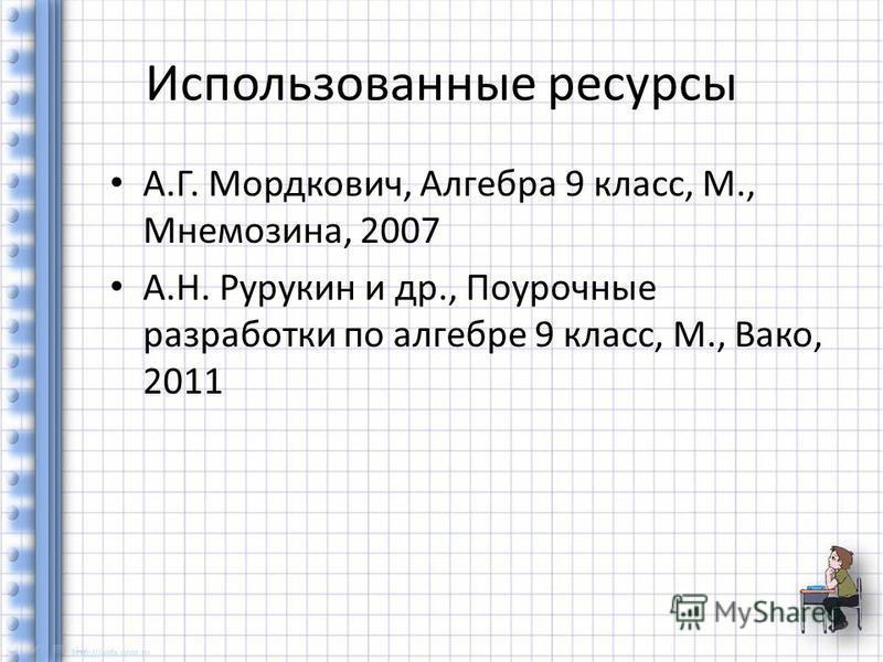 Использованные ресурсы А.Г. Мордкович, Алгебра 9 класс, М., Мнемозина, 2007 А.Н. Рурукин и др., Поурочные разработки по алгебре 9 класс, М., Вако, 2011