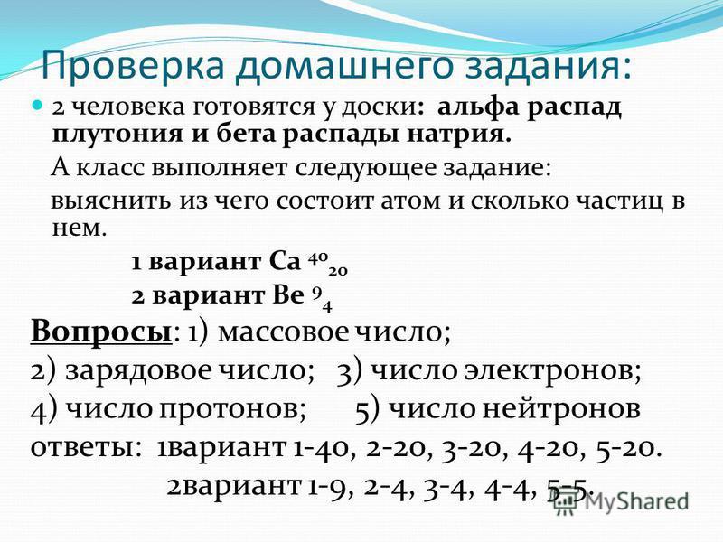 Проверка домашнего задания: 2 человека готовятся у доски: альфа распад плутония и бета распады натрия. А класс выполняет следующее задание: выяснить из чего состоит атом и сколько частиц в нем. 1 вариант Са 40 20 2 вариант Ве 9 4 Вопросы: 1) массовое