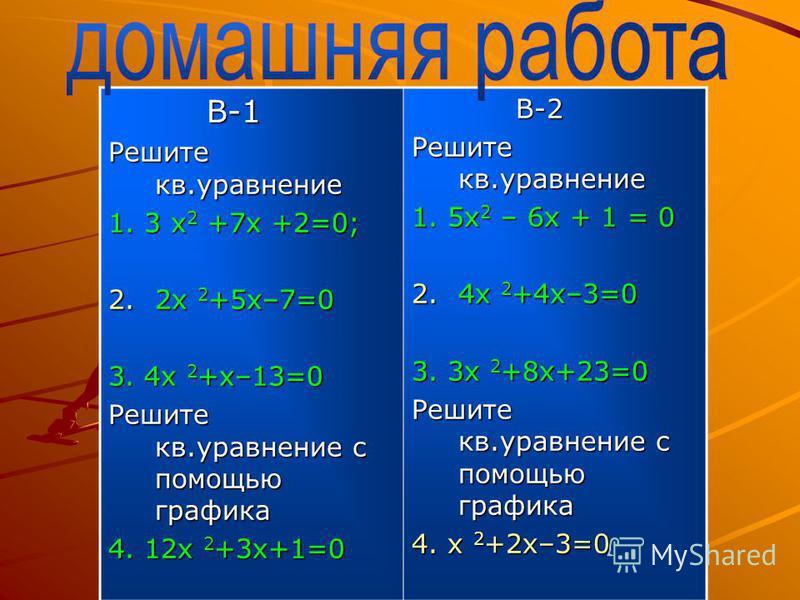 В-1 В-1 Решите кв.уравнение 1. 3 x 2 +7x +2=0; 2.2 х 2 +5 х–7=0 3. 4 х 2 +х–13=0 Решите кв.уравнение с помощью графика 4. 12 х 2 +3 х+1=0 В-2 В-2 Решите кв.уравнение 1. 5x 2 – 6x + 1 = 0 2.4 х 2 +4 х–3=0 3. 3 х 2 +8 х+23=0 Решите кв.уравнение с помощ
