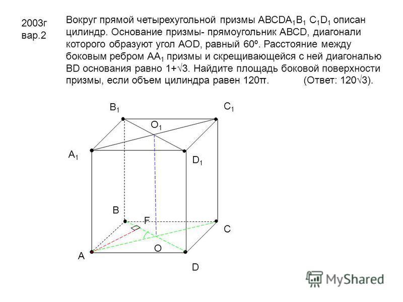 2003 г вар.2 Вокруг прямой четырехугольной призмы АВСDА 1 В 1 С 1 D 1 описан цилиндр. Основание призмы- прямоугольник АВСD, диагонали которого образуют угол АОD, равный 60º. Расстояние между боковым ребром АА 1 призмы и скрещивающейся с ней диагональ