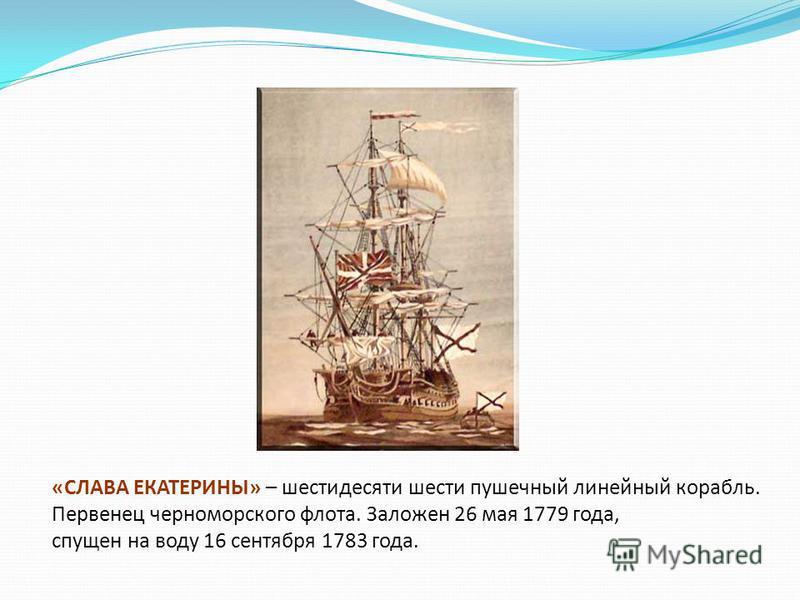 «СЛАВА ЕКАТЕРИНЫ» – шестидесяти шести пушечный линейный корабль. Первенец черноморского флота. Заложен 26 мая 1779 года, спущен на воду 16 сентября 1783 года.