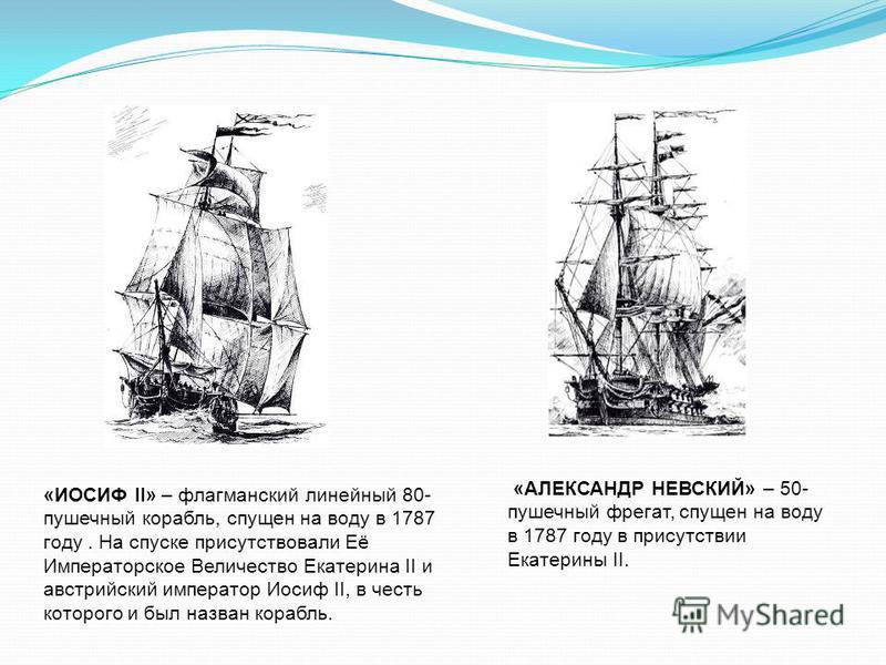 «ИОСИФ II» – флагманский линейный 80- пушечный корабль, спущен на воду в 1787 году. На спуске присутствовали Её Императорское Величество Екатерина II и австрийский император Иосиф II, в честь которого и был назван корабль. «АЛЕКСАНДР НЕВСКИЙ» – 50- п
