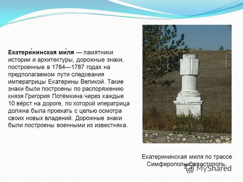 Екатери́финская ми́ля памятники истории и архитектуры, дорожные знаки, построенные в 17841787 годах на предполагаемом пути следования императрицы Екатерины Великой. Такие знаки были построены по распоряжению князя Григория Потёмкина через каждые 10 в