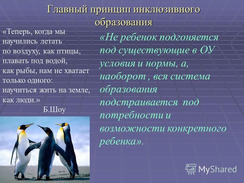 Главный принцип инклюзивного образования «Теперь, когда мы научились летать по воздуху, как птицы, плавать под водой, как рыбы, нам не хватает только одного: научиться жить на земле, как люди.» Б.Шоу «Не ребенок подгоняется под существующие в ОУ усло