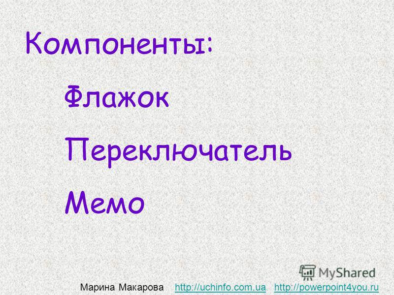 Компоненты: Флажок Переключатель Мемо Марина Макарова http://uchinfo.com.ua http://powerpoint4you.ruhttp://uchinfo.com.uahttp://powerpoint4you.ru