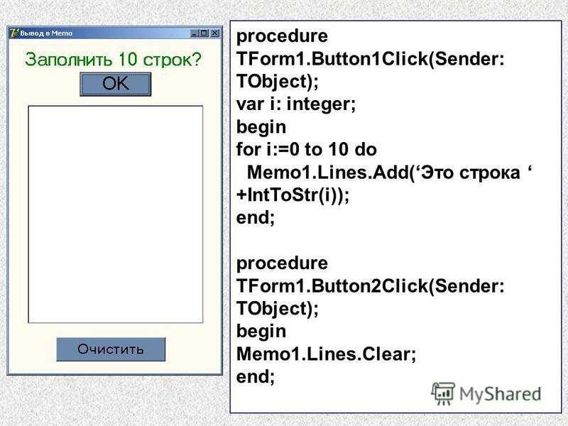 procedure TForm1.Button1Click(Sender: TObject); var i: integer; begin for i:=0 to 10 do Memo1.Lines.Add(Это строка +IntToStr(i)); end; procedure TForm1.Button2Click(Sender: TObject); begin Memo1.Lines.Clear; end;