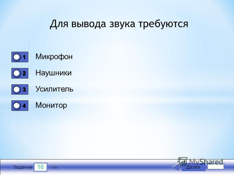 10 Задание Микрофон Наушники Усилитель Монитор Далее 1 бал. 1111 0 2222 0 3333 0 4444 0 Для вывода звука требуются