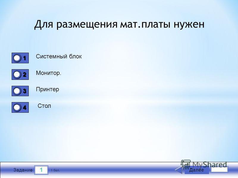 1 Задание Для размещения мат.платы нужен Системный блок Монитор. Принтер Стол Далее 1 бал. 1111 0 2222 0 3333 0 4444 0
