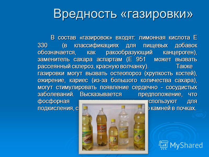 Вредность «газировки» В состав «газировок» входят: лимонная кислота Е 330 (в классификациях для пищевых добавок обозначается, как ракообразующий канцероген), заменитель сахара аспартам (Е 951 может вызвать рассеянный склероз, красную волчанку).Также
