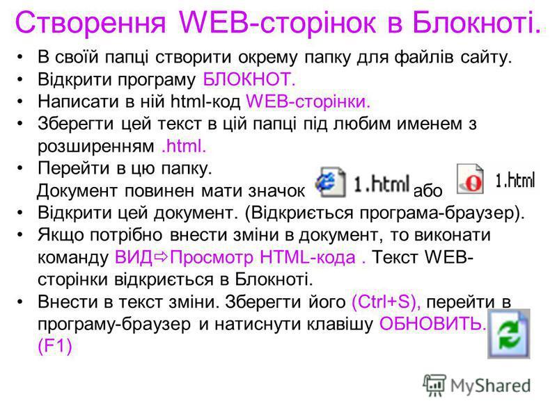 Створення WEB-сторінок в Блокноті. В своїй папці створити окрему папку для файлів сайту. Відкрити програму БЛОКНОТ. Написати в ній html-код WEB-сторінки. Зберегти цей текст в цій папці під любим именем з розширенням.html. Перейти в цю папку. Документ