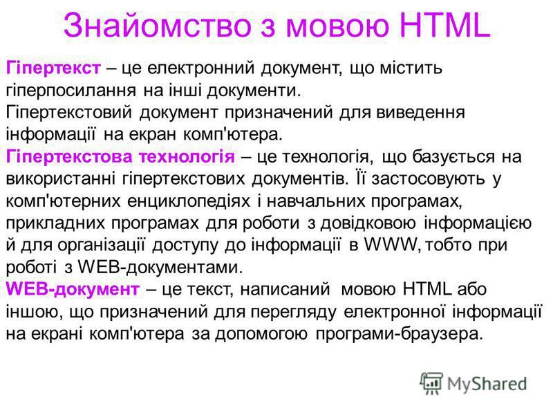 Знайомство з мовою HTML Гіпертекст – це електронний документ, що містить гіперпосилання на інші документи. Гіпертекстовий документ призначений для виведення інформації на екран комп'ютера. Гіпертекстова технологія – це технологія, що базується на вик
