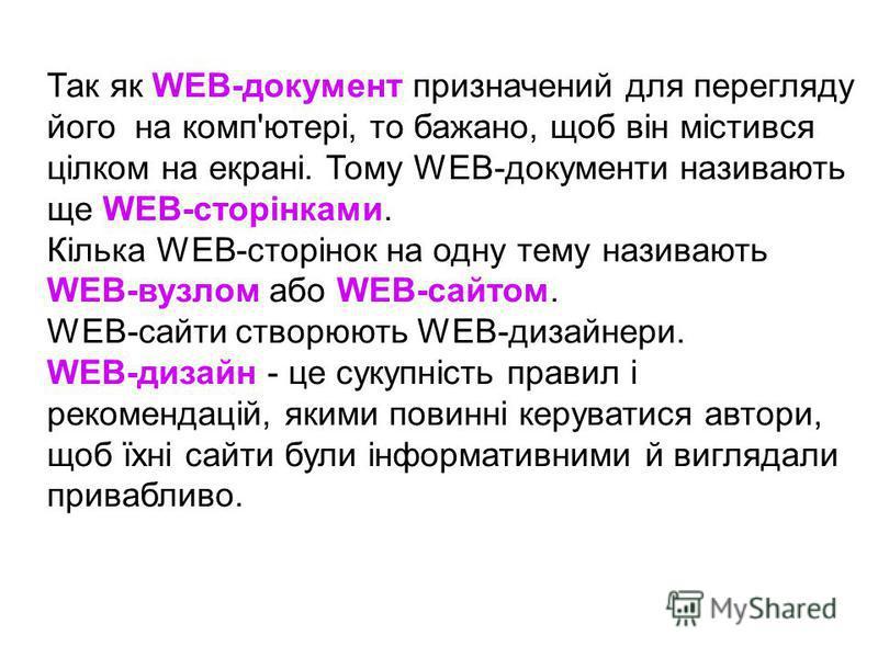 Так як WEB-документ призначений для перегляду його на комп'ютері, то бажано, щоб він містився цілком на екрані. Тому WEB-документи називають ще WEB-сторінками. Кілька WEB-сторінок на одну тему називають WEB-вузлом або WEB-сайтом. WEB-сайти створюють