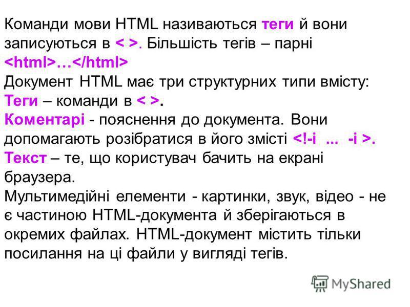 Команди мови HTML називаються теги й вони записуються в. Більшість тегів – парні … Документ HTML має три структурних типи вмісту: Теги – команди в. Коментарі - пояснення до документа. Вони допомагають розібратися в його змісті. Текст – те, що користу