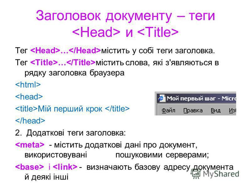 Заголовок документу – теги и Тег … містить у собі теги заголовка. Тег … містить слова, які з'являються в рядку заголовка браузера Мій перший крок 2. Додаткові теги заголовка: - містить додаткові дані про документ, використовувані пошуковими серверами