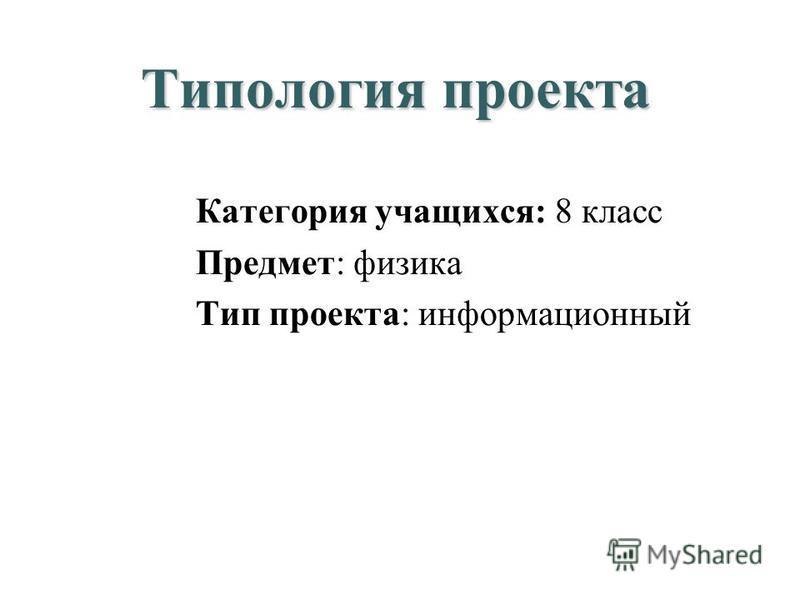 Типология проекта Категория учащихся: 8 класс Предмет: физика Тип проекта: информационный