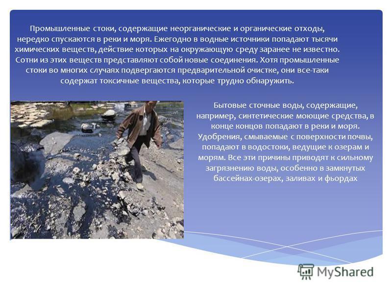 Промышленные стоки, содержащие неорганические и органические отходы, нередко спускаются в реки и моря. Ежегодно в водные источники попадают тысячи химических веществ, действие которых на окружающую среду заранее не известно. Сотни из этих веществ пре