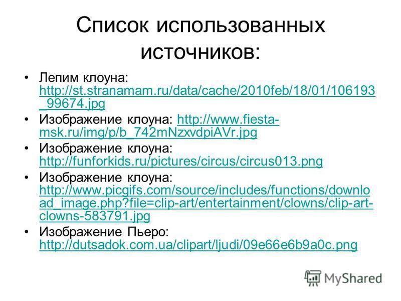 Список использованных источников: Лепим клоуна: http://st.stranamam.ru/data/cache/2010feb/18/01/106193 _99674. jpg http://st.stranamam.ru/data/cache/2010feb/18/01/106193 _99674. jpg Изображение клоуна: http://www.fiesta- msk.ru/img/p/b_742mNzxvdpiAVr