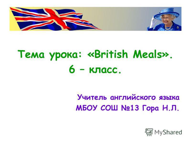 Тема урока: «British Meals». 6 – класс. Учитель английского языка МБОУ СОШ 13 Гора Н.Л.