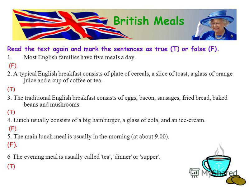 Read the text again and mark the sentences as true (T) or false (F). 1.Most English families have five meals a day. (F). 2. A typical English breakfast consists of plate of cereals, a slice of toast, a glass of orange juice and a cup of coffee or tea