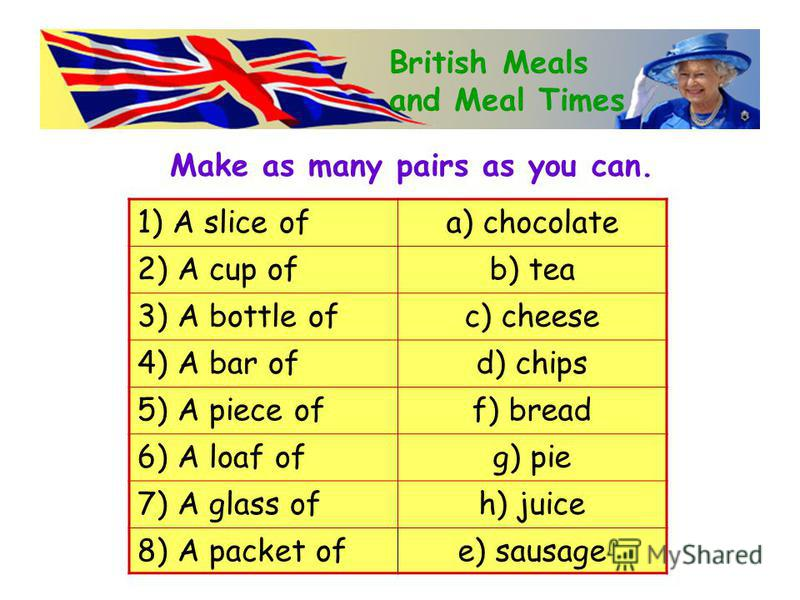Make as many pairs as you can. 1) A slice ofa) chocolate 2) A cup ofb) tea 3) A bottle ofc) cheese 4) A bar ofd) chips 5) A piece off) bread 6) A loaf ofg) pie 7) A glass ofh) juice 8) A packet ofe) sausage British Meals and Meal Times